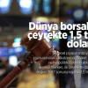Dünya borsaları ilk çeyrekte 1 5 trilyon dolar eridi